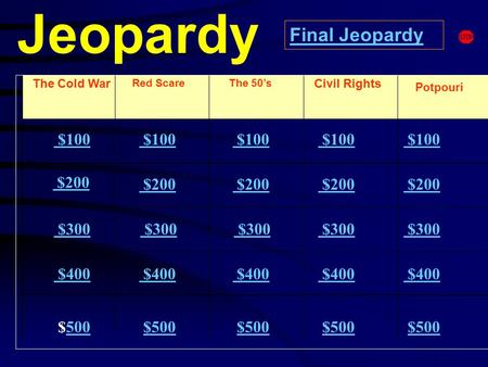 Jeopardy The Cold War Red Scare Potpouri $100 $200 $300 $400 $500500 $100 $200 $300 $400 $500 Final Jeopardy The 50's Civil Rights.