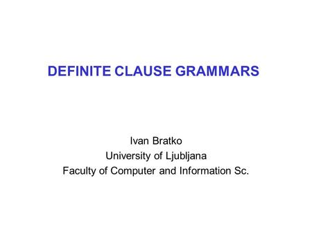 DEFINITE CLAUSE GRAMMARS Ivan Bratko University of Ljubljana Faculty of Computer and Information Sc.