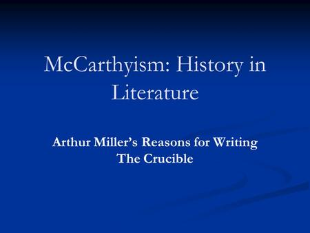 McCarthyism: History in Literature Arthur Miller's Reasons for Writing The Crucible.