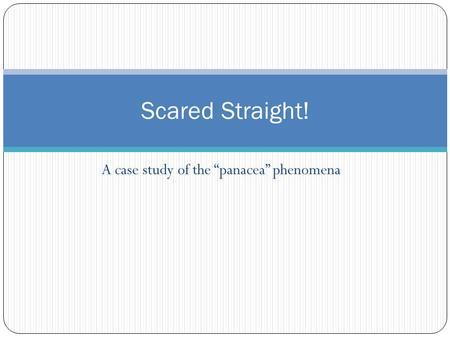 "A case study of the ""panacea"" phenomena Scared Straight!"