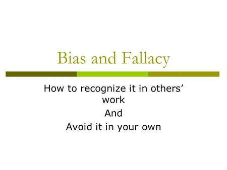 Bias and Fallacy How to recognize it in others' work And Avoid it in your own.