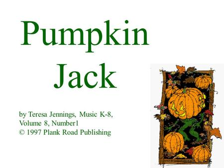 Pumpkin Jack by Teresa Jennings, Music K-8, Volume 8, Number1 © 1997 Plank Road Publishing.