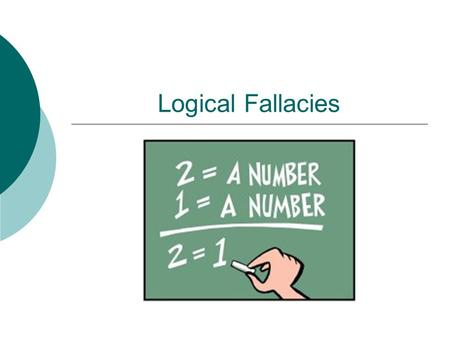 Logical Fallacies. What is a Fallacy?  According to Webster's Dictionary, a fallacy is an error in reasoning or a flawed argument.  It's an argument.