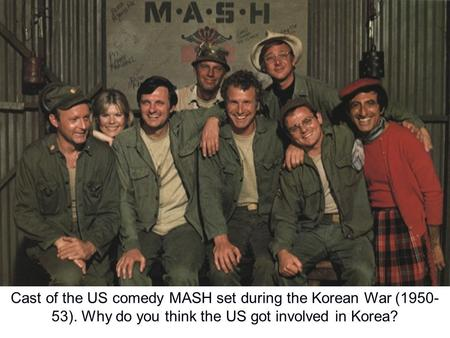 Cast of the US comedy MASH set during the Korean War ( )