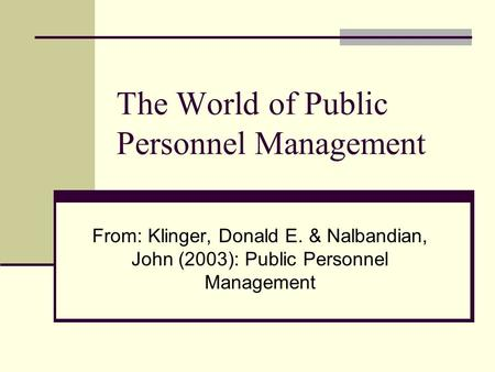 The World of Public Personnel Management From: Klinger, Donald E. & Nalbandian, John (2003): Public Personnel Management.
