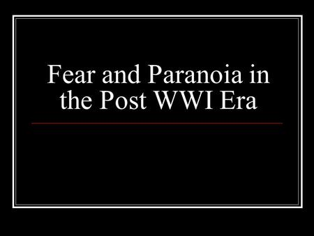 Fear and Paranoia in the Post WWI Era. The legacy of WWI.