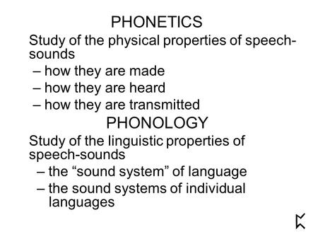 PHONETICS Study of the physical properties of speech- sounds – how they are made – how they are heard – how they are transmitted PHONOLOGY Study of the.