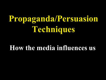 Propaganda/Persuasion Techniques How the media influences us.