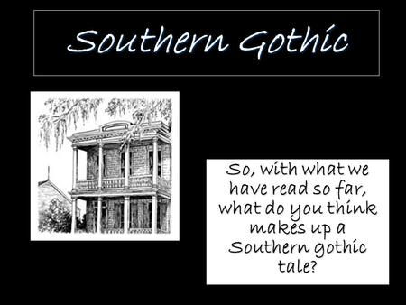 Southern Gothic So, with what we have read so far, what do you think makes up a Southern gothic tale?