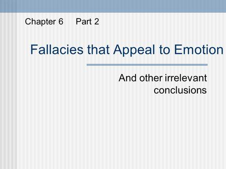 Fallacies that Appeal to Emotion And other irrelevant conclusions Chapter 6 Part 2.