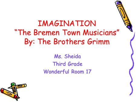 "IMAGINATION ""The Bremen Town Musicians"" By: The Brothers Grimm Ms. Sheida Third Grade Wonderful Room 17."