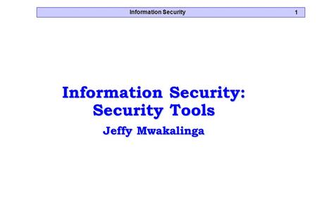 Information Security 1 Information Security: Security Tools Jeffy Mwakalinga.