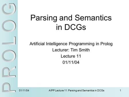 01/11/04 AIPP Lecture 11: Parsing and Semantics in DCGs1 Parsing and Semantics in DCGs Artificial Intelligence Programming in Prolog Lecturer: Tim Smith.