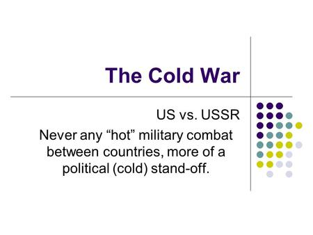 "The Cold War US vs. USSR Never any ""hot"" military combat between countries, more of a political (cold) stand-off."
