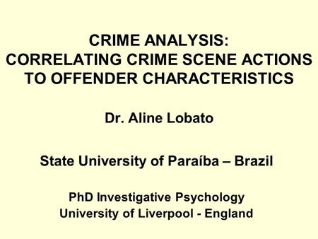 CRIME ANALYSIS: CORRELATING CRIME SCENE ACTIONS TO OFFENDER CHARACTERISTICS Dr. Aline Lobato State University of Paraíba – Brazil PhD Investigative Psychology.