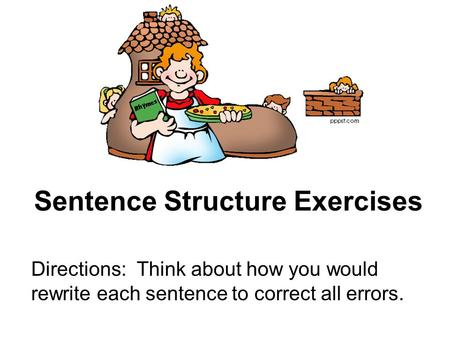 Sentence Structure Exercises Directions: Think about how you would rewrite each sentence to correct all errors.