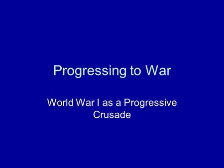 Progressing to War World War I as a Progressive Crusade.