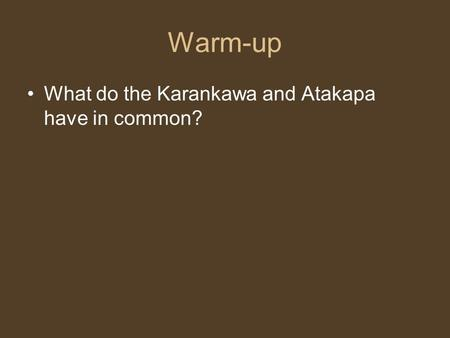 Warm-up What do the Karankawa and Atakapa have in common?