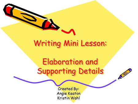 Writing Mini Lesson: Elaboration and Supporting Details Created By: Angie Keaton Kristin Wahl.