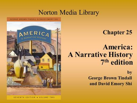 Chapter 25 America: A Narrative History 7 th edition Norton Media Library by George Brown Tindall and David Emory Shi.