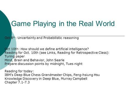 Game Playing in the Real World Oct 8 th : Uncertainty and Probabilistic reasoning Oct 10th: How should we define artificial intelligence? Reading for Oct.