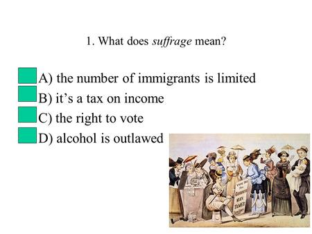1. What does suffrage mean? A) the number of immigrants is limited B) it's a tax on income C) the right to vote D) alcohol is outlawed.