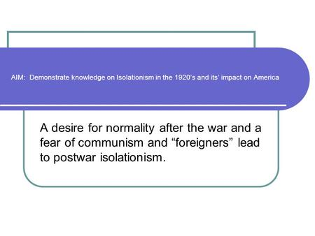 "AIM: Demonstrate knowledge on Isolationism in the 1920's and its' impact on America A desire for normality after the war and a fear of communism and ""foreigners"""