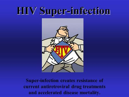 HIV Super-infection Super-infection creates resistance of current antiretroviral drug treatments and accelerated disease mortality.
