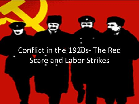 Conflict in the 1920s- The Red Scare and Labor Strikes.