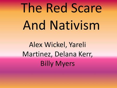 The Red Scare And Nativism Alex Wickel, Yareli Martinez, Delana Kerr, Billy Myers.