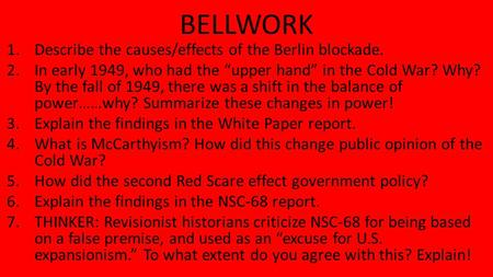 "BELLWORK 1.Describe the causes/effects of the Berlin blockade. 2.In early 1949, who had the ""upper hand"" in the Cold War? Why? By the fall of 1949, there."