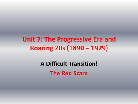Unit 7: The Progressive Era and Roaring 20s (1890 – 1929) A Difficult Transition! The Red Scare.