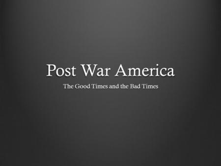 Post War America The Good Times and the Bad Times.