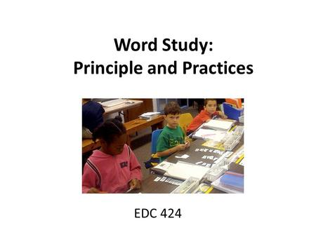 Word Study: Principle and Practices EDC 424. What is Word Study? Word Study is about FINDING PATTERNS and discovering RULES to apply to new words – Words.