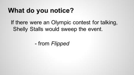 What do you notice? If there were an Olympic contest for talking, Shelly Stalls would sweep the event. - from Flipped.