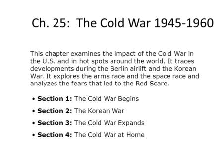 Ch. 25: The Cold War 1945-1960 This chapter examines the impact of the Cold War in the U.S. and in hot spots around the world. It traces developments during.