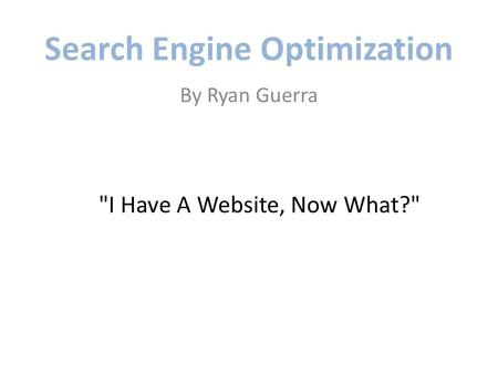Search Engine Optimization By Ryan Guerra I Have A Website, Now What?