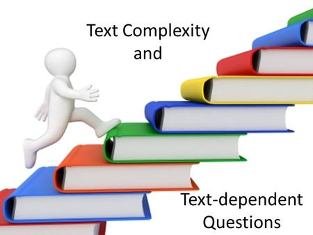 Text Complexity and Text-dependent Questions. Assessing Texts Quantitative measures Qualitative values Task and Reader considerations.