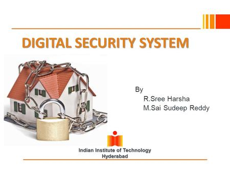 Indian Institute of Technology Hyderabad DIGITAL SECURITY SYSTEM By R.Sree Harsha M.Sai Sudeep Reddy.