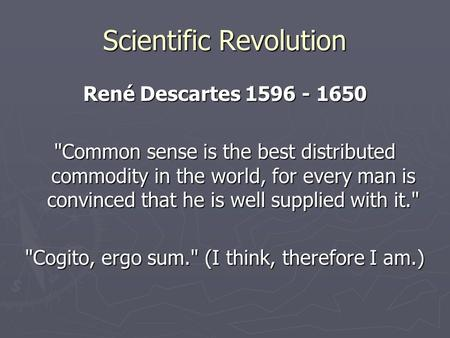 Scientific Revolution René Descartes 1596 - 1650 Common sense is the best distributed commodity in the world, for every man is convinced that he is well.