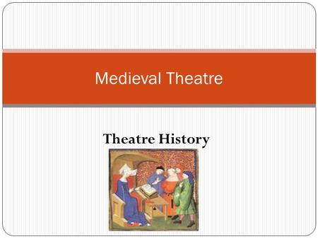 Theatre History Medieval Theatre. Often called – The Dark Ages Not really a correct title start: Rome's fall 476 AD end: 15 th Century 400 years no organized.