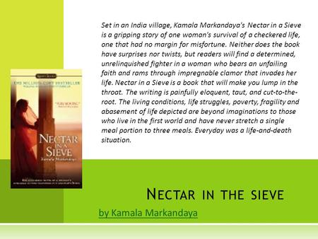 By Kamala Markandaya N ECTAR IN THE SIEVE Set in an India village, Kamala Markandaya's Nectar in a Sieve is a gripping story of one woman's survival of.