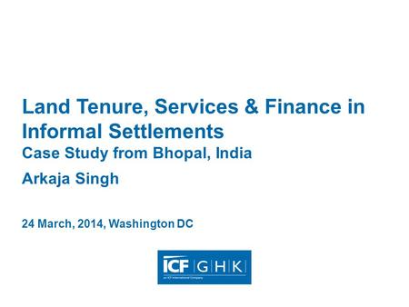 Land Tenure, Services & Finance in Informal Settlements Case Study from Bhopal, India Arkaja Singh 24 March, 2014, Washington DC.