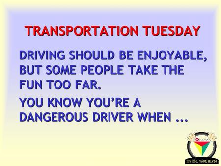 Transportation Tuesday TRANSPORTATION TUESDAY DRIVING SHOULD BE ENJOYABLE, BUT SOME PEOPLE TAKE THE FUN TOO FAR. YOU KNOW YOU'RE A DANGEROUS DRIVER WHEN...