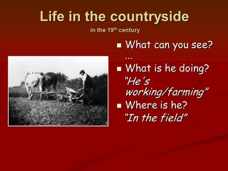 "Life in the countryside in the 19 th century What can you see?... What can you see?... What is he doing? What is he doing? ""He's working/farming"" ""He's."