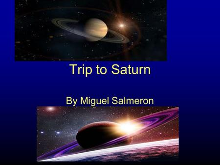 Trip to Saturn By Miguel Salmeron. Getting ready Today I have to go to Saturn I am getting all my equipment ready Food,weapons, clothes, science stuff.