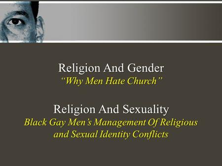 "Religion And Gender ""Why Men Hate Church"" Religion And Sexuality Black Gay Men's Management Of Religious and Sexual Identity Conflicts."