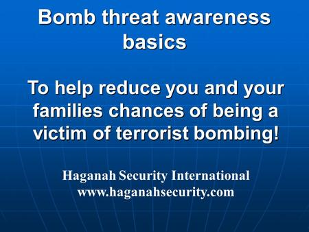 To help reduce you and your families chances of being a victim of terrorist bombing! Haganah Security International www.haganahsecurity.com Bomb threat.