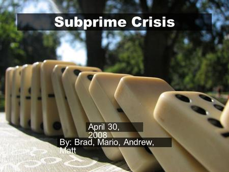 Subprime Crisis By: Brad, Mario, Andrew, Matt April 30, 2008.