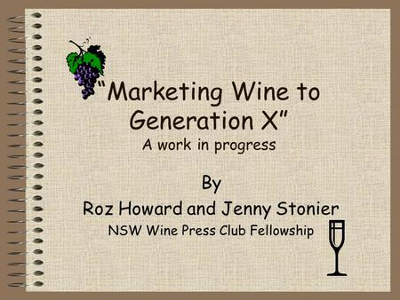 """Marketing Wine to Generation X"" A work in progress By Roz Howard and Jenny Stonier NSW Wine Press Club Fellowship."